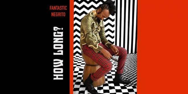 Fantastic Negrito - How long